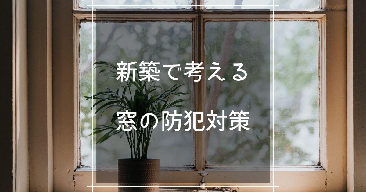 新築で考える窓の防犯対策
