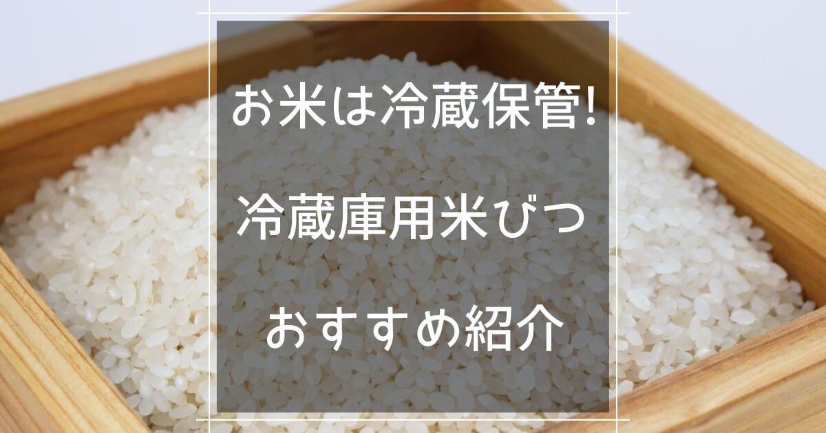 お米は冷蔵保管!冷蔵庫用米びつおすすめ紹介