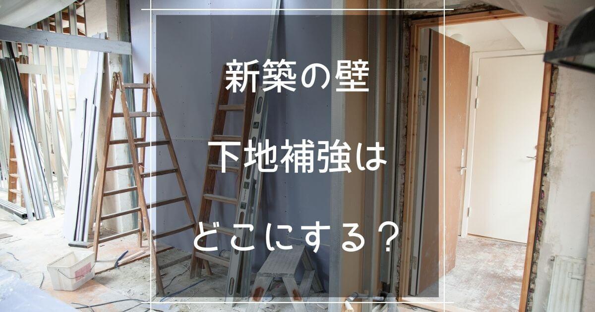 新築の壁!下地補強はどこにする?